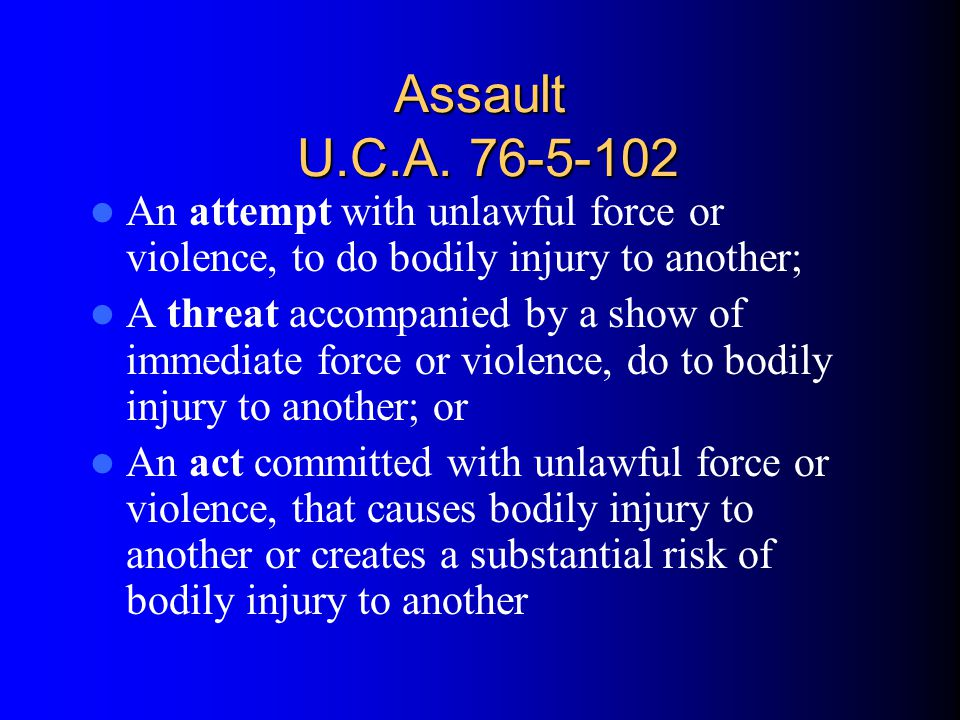 Assault U.C.A. 76-5-102 An attempt with unlawful force or violence, to do bodily injury to another;