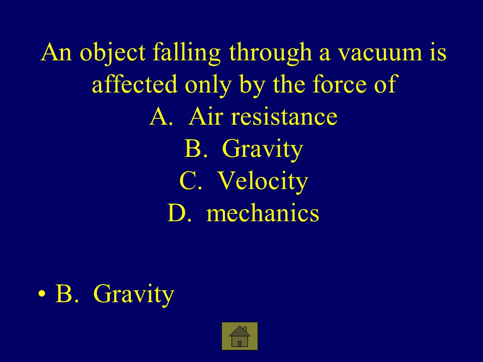 An object falling through a vacuum is affected only by the force of A