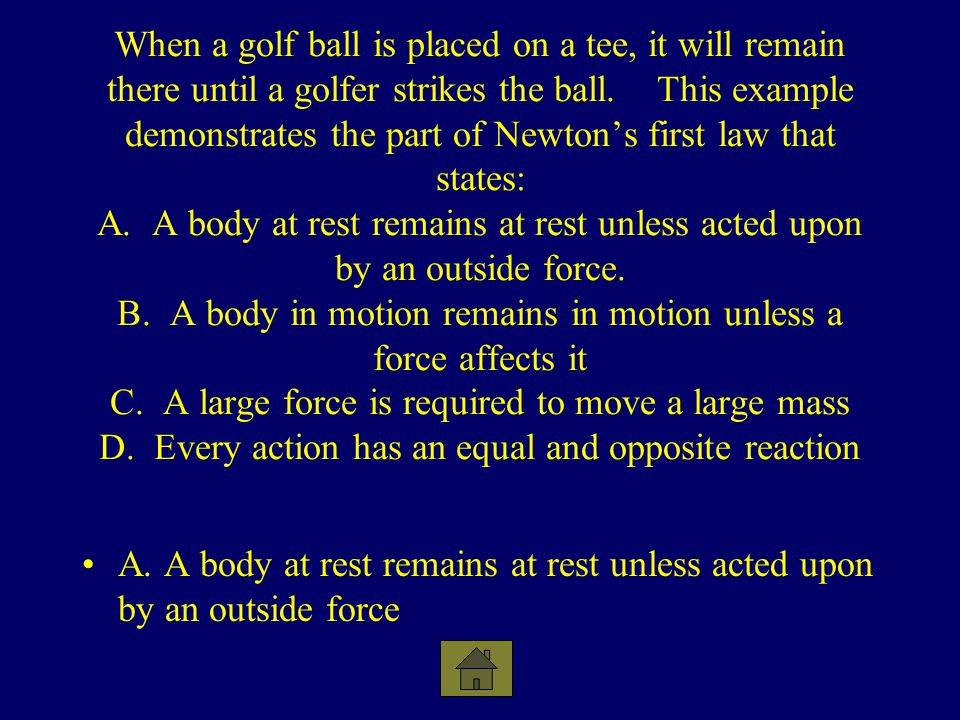 When a golf ball is placed on a tee, it will remain there until a golfer strikes the ball. This example demonstrates the part of Newton's first law that states: A. A body at rest remains at rest unless acted upon by an outside force. B. A body in motion remains in motion unless a force affects it C. A large force is required to move a large mass D. Every action has an equal and opposite reaction