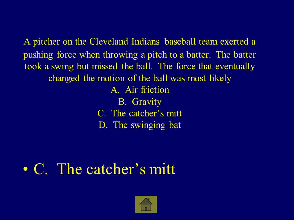 A pitcher on the Cleveland Indians baseball team exerted a pushing force when throwing a pitch to a batter. The batter took a swing but missed the ball. The force that eventually changed the motion of the ball was most likely A. Air friction B. Gravity C. The catcher's mitt D. The swinging bat