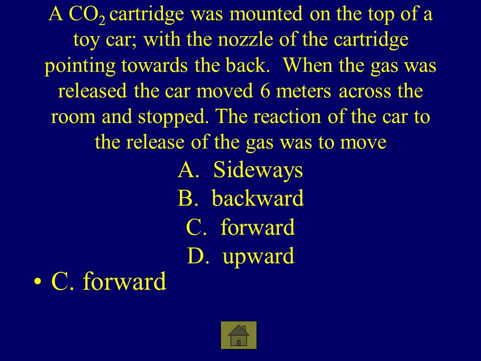 A CO2 cartridge was mounted on the top of a toy car; with the nozzle of the cartridge pointing towards the back. When the gas was released the car moved 6 meters across the room and stopped. The reaction of the car to the release of the gas was to move A. Sideways B. backward C. forward D. upward