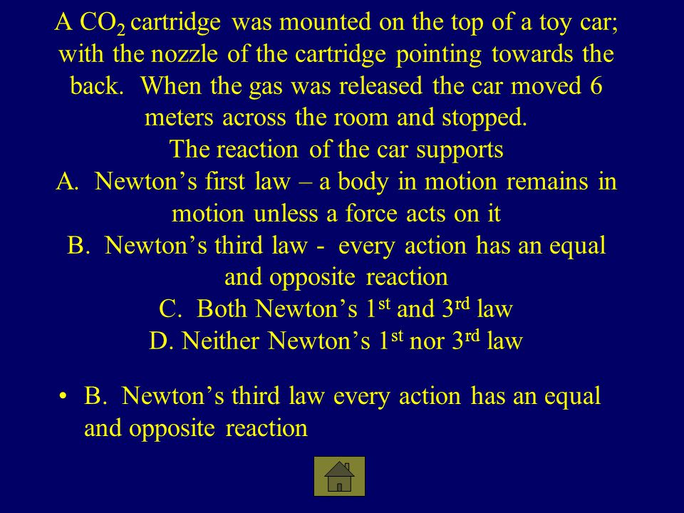 A CO2 cartridge was mounted on the top of a toy car; with the nozzle of the cartridge pointing towards the back. When the gas was released the car moved 6 meters across the room and stopped. The reaction of the car supports A. Newton's first law – a body in motion remains in motion unless a force acts on it B. Newton's third law - every action has an equal and opposite reaction C. Both Newton's 1st and 3rd law D. Neither Newton's 1st nor 3rd law