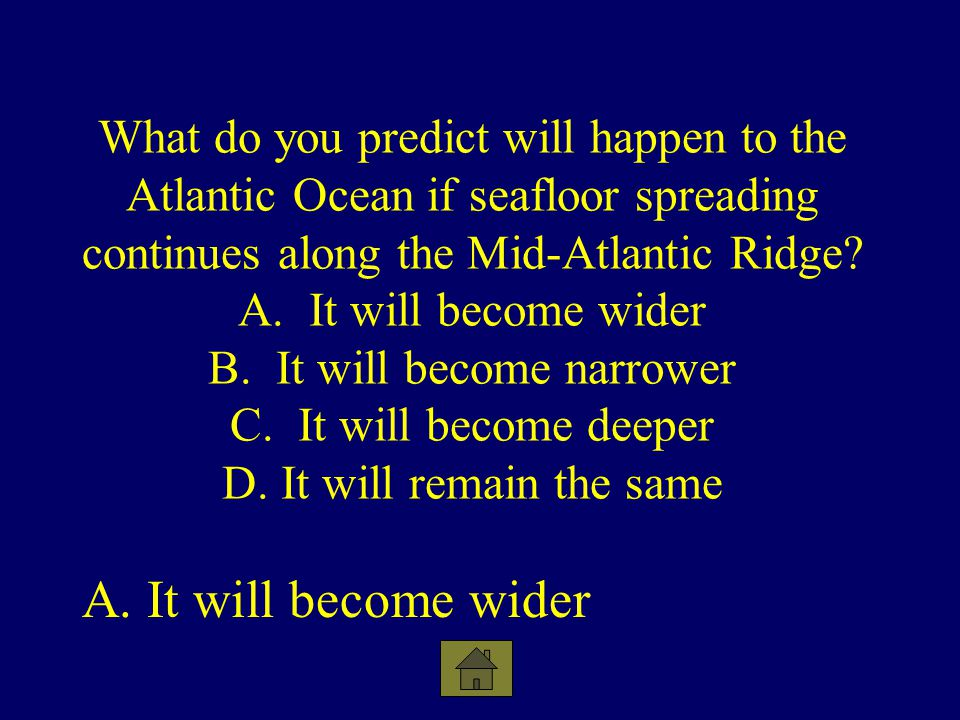 What do you predict will happen to the Atlantic Ocean if seafloor spreading continues along the Mid-Atlantic Ridge A. It will become wider B. It will become narrower C. It will become deeper D. It will remain the same