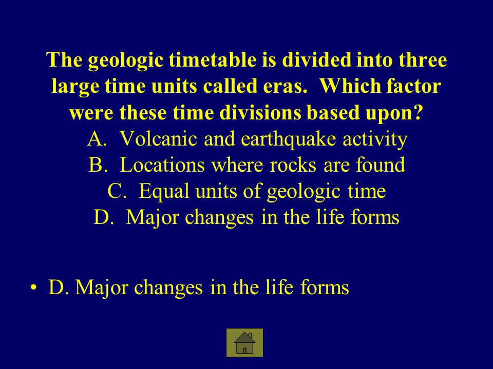 The geologic timetable is divided into three large time units called eras. Which factor were these time divisions based upon A. Volcanic and earthquake activity B. Locations where rocks are found C. Equal units of geologic time D. Major changes in the life forms