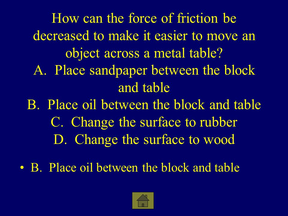 How can the force of friction be decreased to make it easier to move an object across a metal table A. Place sandpaper between the block and table B. Place oil between the block and table C. Change the surface to rubber D. Change the surface to wood