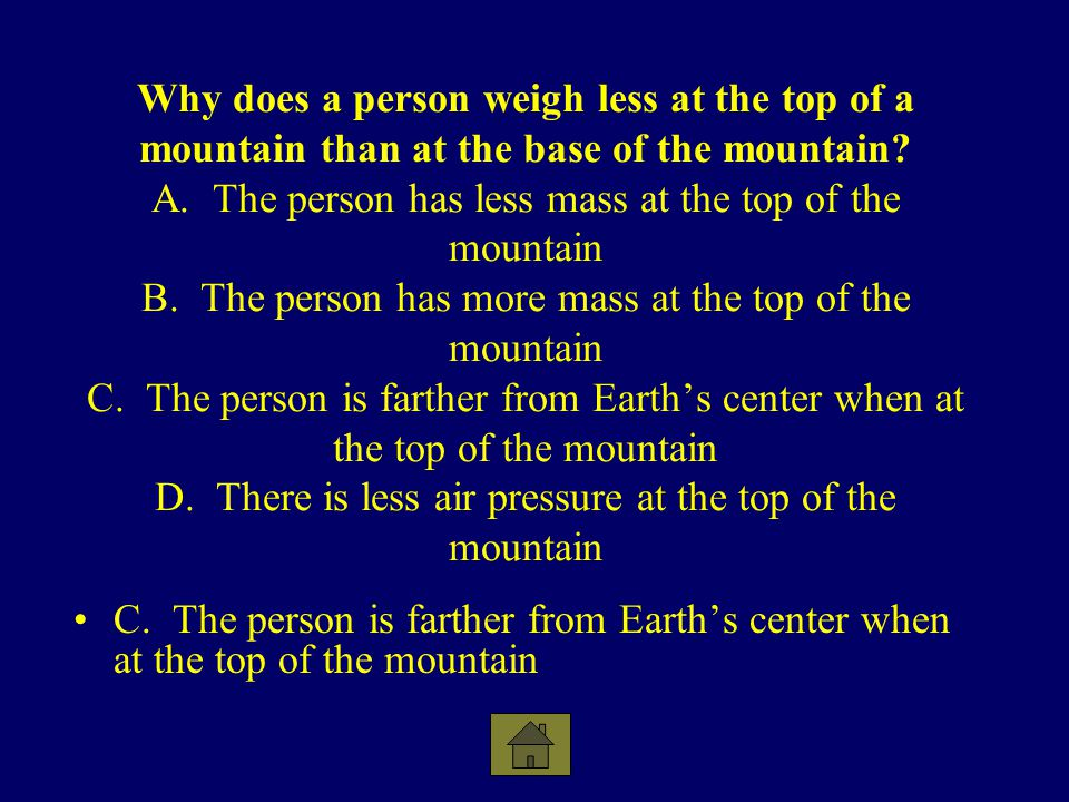 Why does a person weigh less at the top of a mountain than at the base of the mountain A. The person has less mass at the top of the mountain B. The person has more mass at the top of the mountain C. The person is farther from Earth's center when at the top of the mountain D. There is less air pressure at the top of the mountain