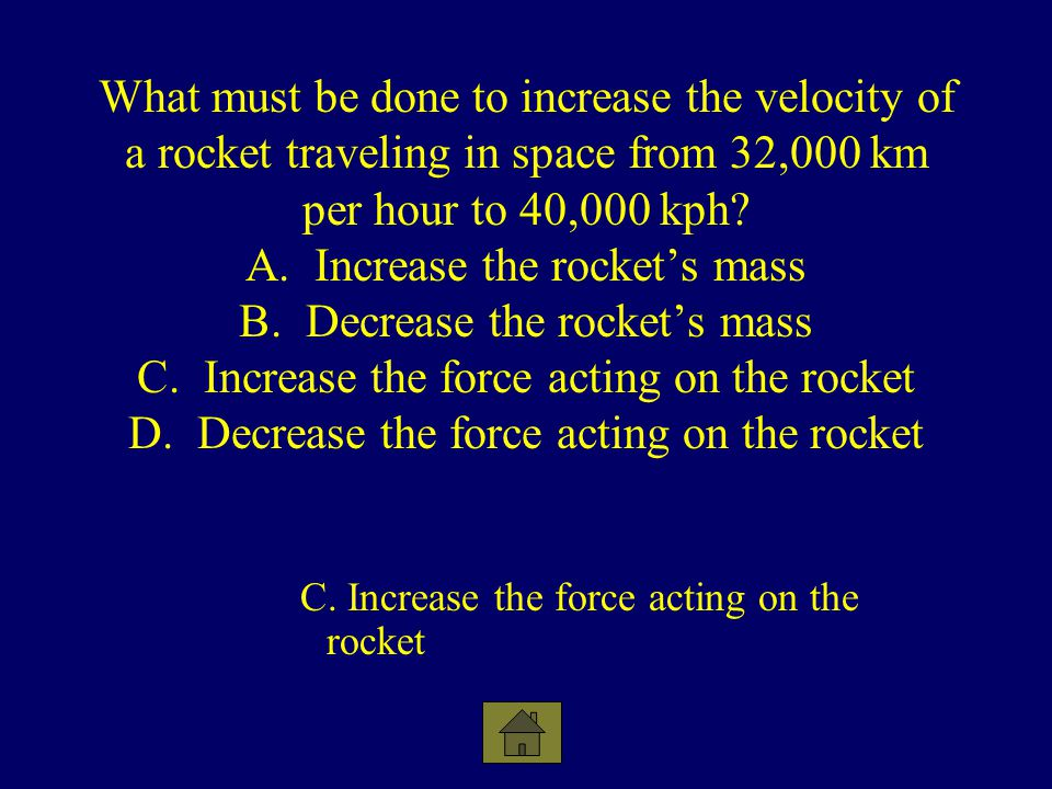 What must be done to increase the velocity of a rocket traveling in space from 32,000 km per hour to 40,000 kph A. Increase the rocket's mass B. Decrease the rocket's mass C. Increase the force acting on the rocket D. Decrease the force acting on the rocket