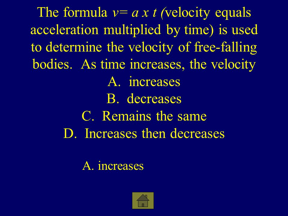 The formula v= a x t (velocity equals acceleration multiplied by time) is used to determine the velocity of free-falling bodies. As time increases, the velocity A. increases B. decreases C. Remains the same D. Increases then decreases