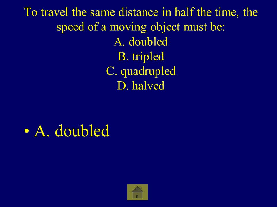 To travel the same distance in half the time, the speed of a moving object must be: A. doubled B. tripled C. quadrupled D. halved