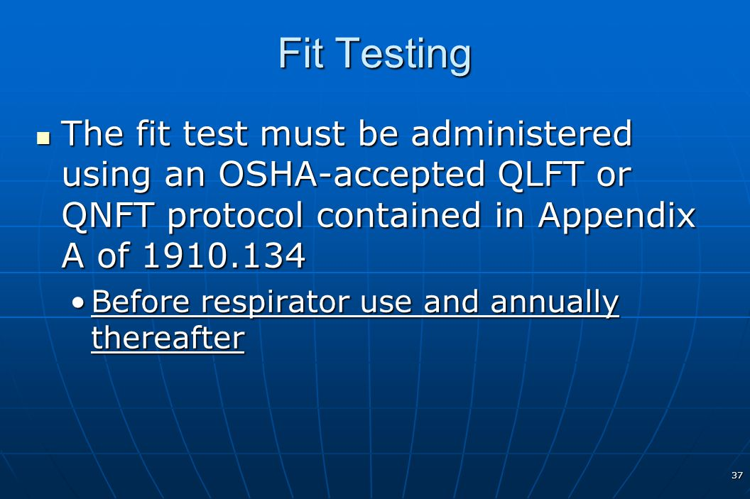 Fit Testing The fit test must be administered using an OSHA-accepted QLFT or QNFT protocol contained in Appendix A of 1910.134.