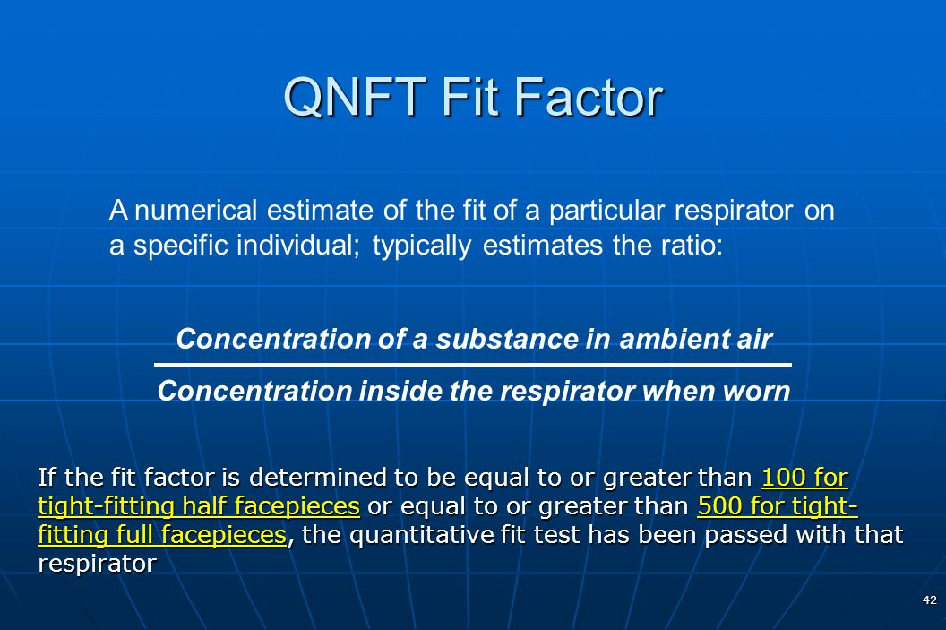 QNFT Fit Factor A numerical estimate of the fit of a particular respirator on a specific individual; typically estimates the ratio: