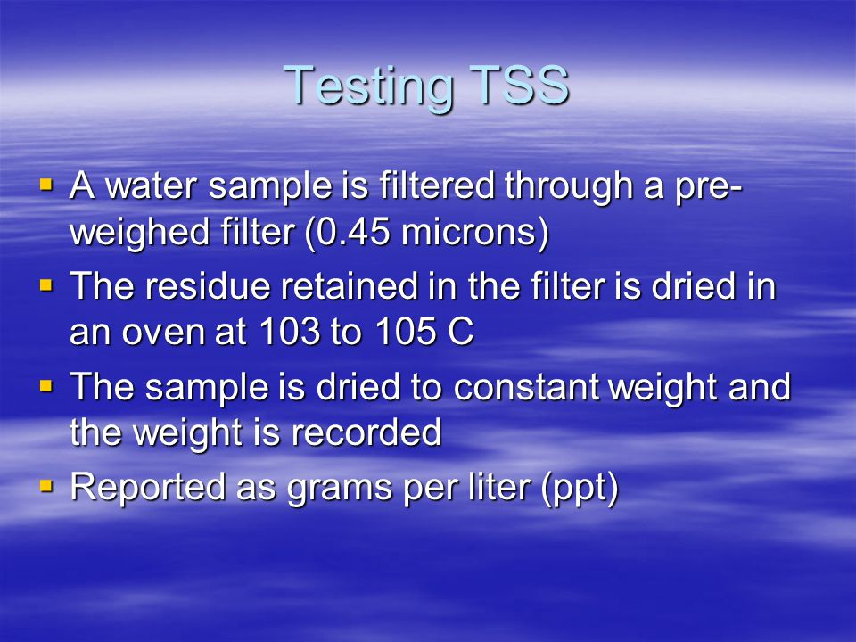 Testing TSS A water sample is filtered through a pre-weighed filter (0.45 microns)
