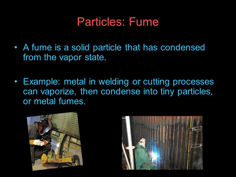 Particles: Fume A fume is a solid particle that has condensed from the vapor state.