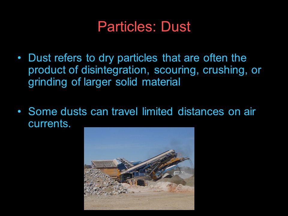 Particles: Dust Dust refers to dry particles that are often the product of disintegration, scouring, crushing, or grinding of larger solid material.