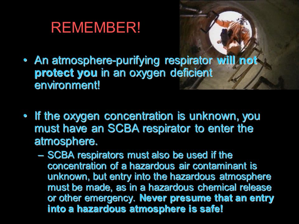 REMEMBER! An atmosphere-purifying respirator will not protect you in an oxygen deficient environment!