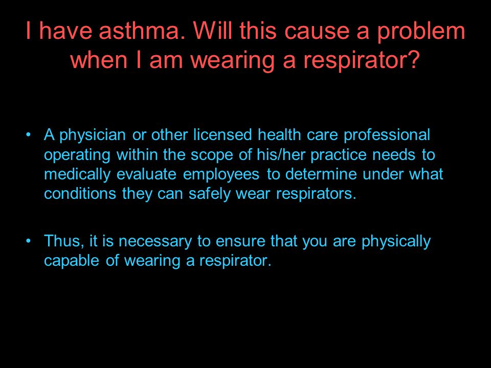 I have asthma. Will this cause a problem when I am wearing a respirator
