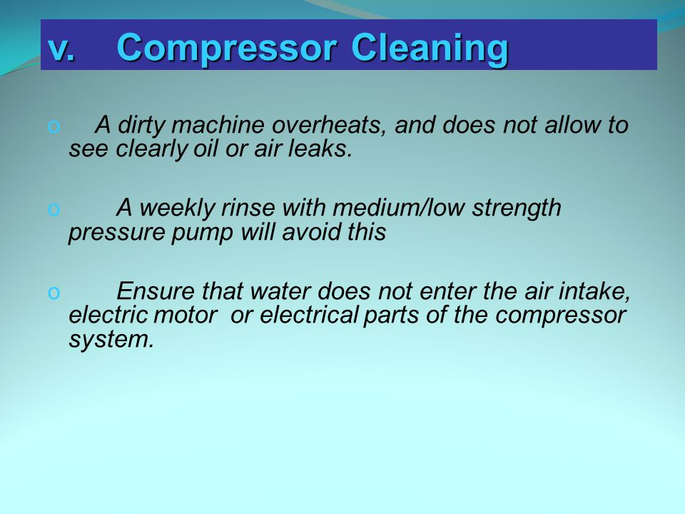 v. Compressor Cleaning A dirty machine overheats, and does not allow to see clearly oil or air leaks.