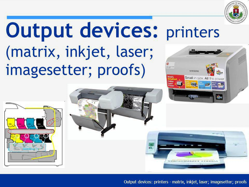 Output devices: printers (matrix, inkjet, laser; imagesetter; proofs)