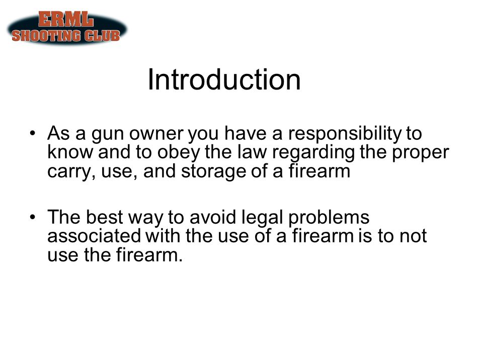Introduction As a gun owner you have a responsibility to know and to obey the law regarding the proper carry, use, and storage of a firearm.