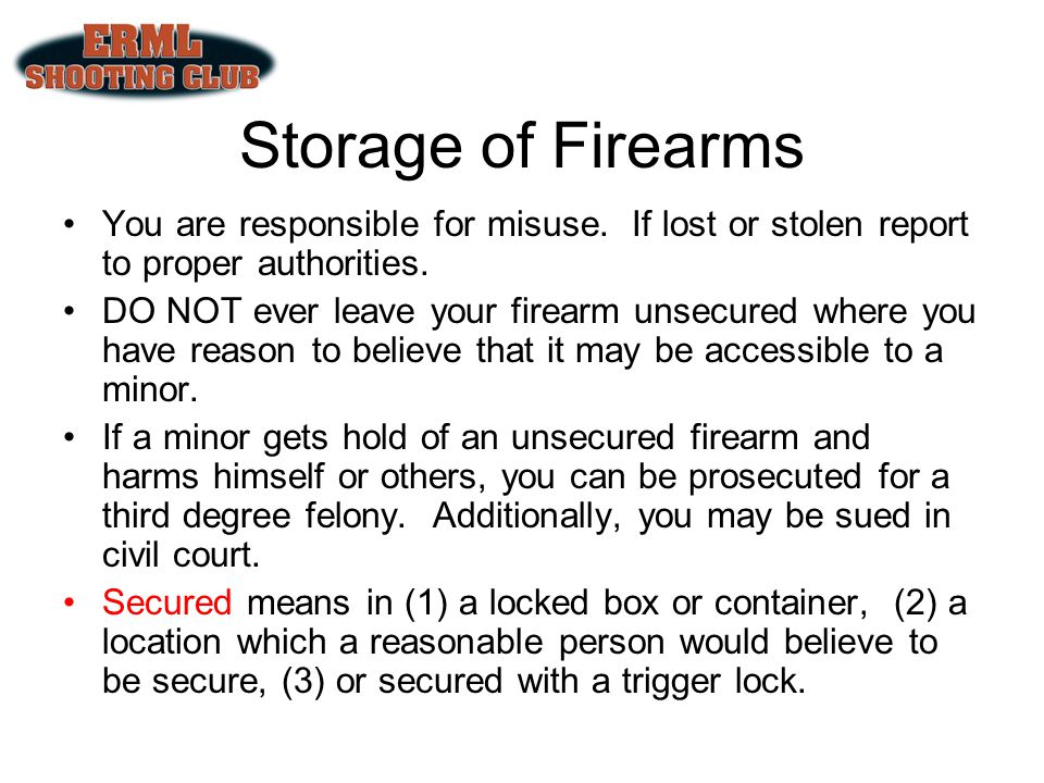 Storage of Firearms You are responsible for misuse. If lost or stolen report to proper authorities.