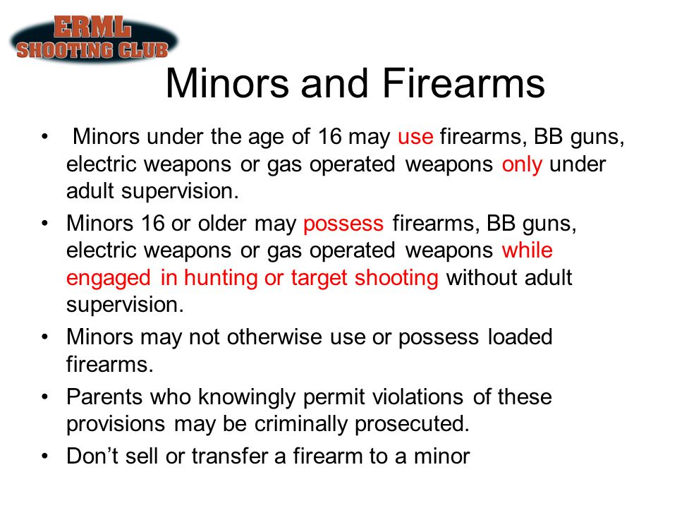 Minors and Firearms Minors under the age of 16 may use firearms, BB guns, electric weapons or gas operated weapons only under adult supervision.