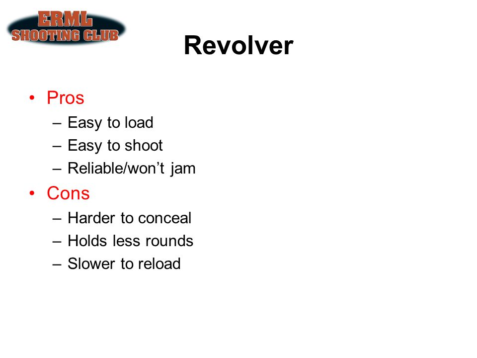 Revolver Pros Cons Easy to load Easy to shoot Reliable/won't jam