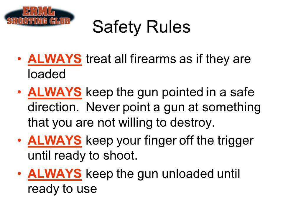 Safety Rules ALWAYS treat all firearms as if they are loaded