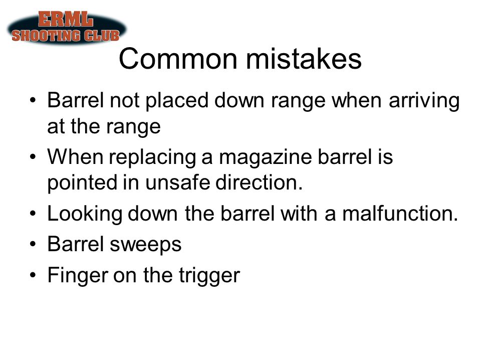 Common mistakes Barrel not placed down range when arriving at the range. When replacing a magazine barrel is pointed in unsafe direction.