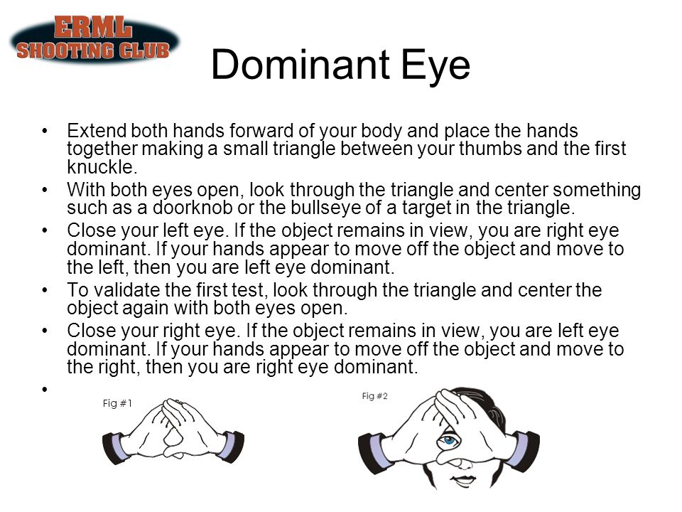 Dominant Eye Extend both hands forward of your body and place the hands together making a small triangle between your thumbs and the first knuckle.