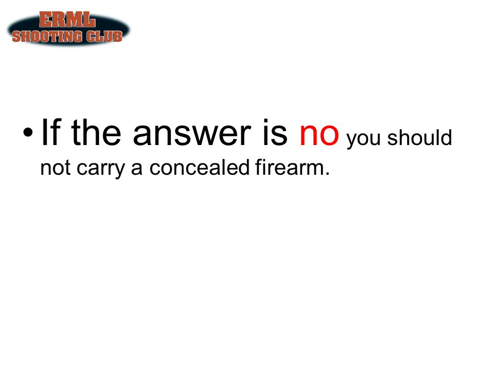 If the answer is no you should not carry a concealed firearm.