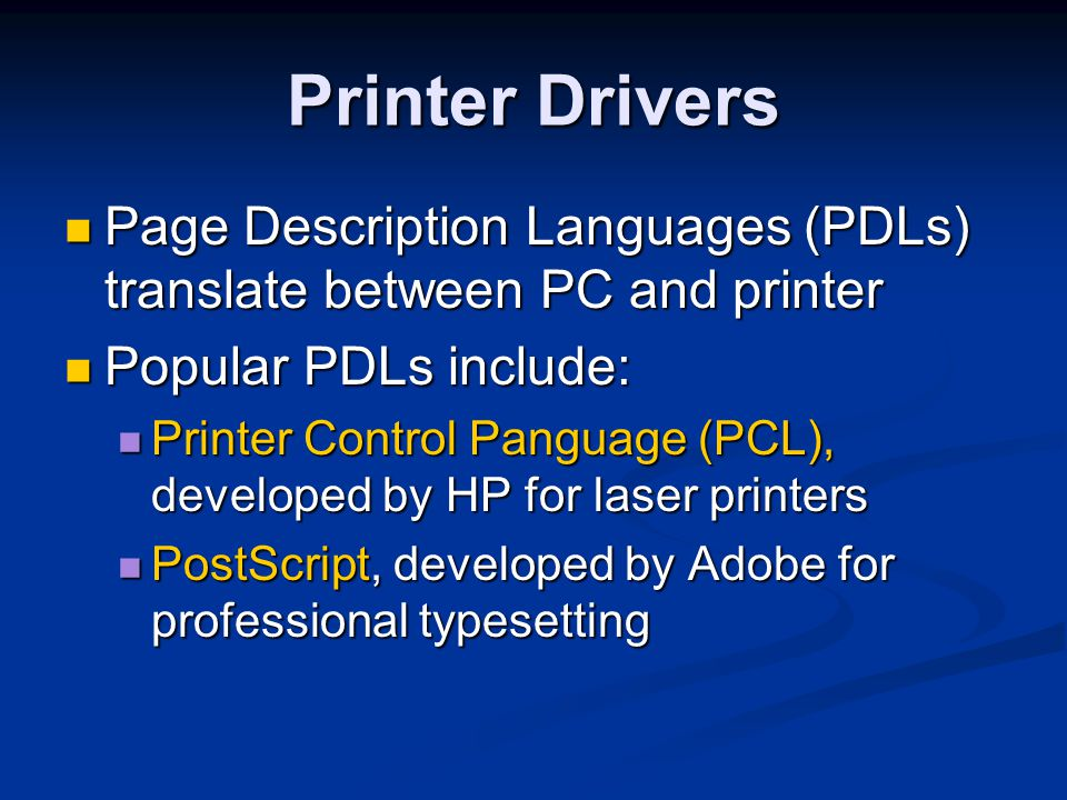 Printer Drivers Page Description Languages (PDLs) translate between PC and printer. Popular PDLs include: