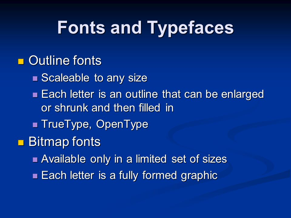 Fonts and Typefaces Outline fonts Bitmap fonts Scaleable to any size