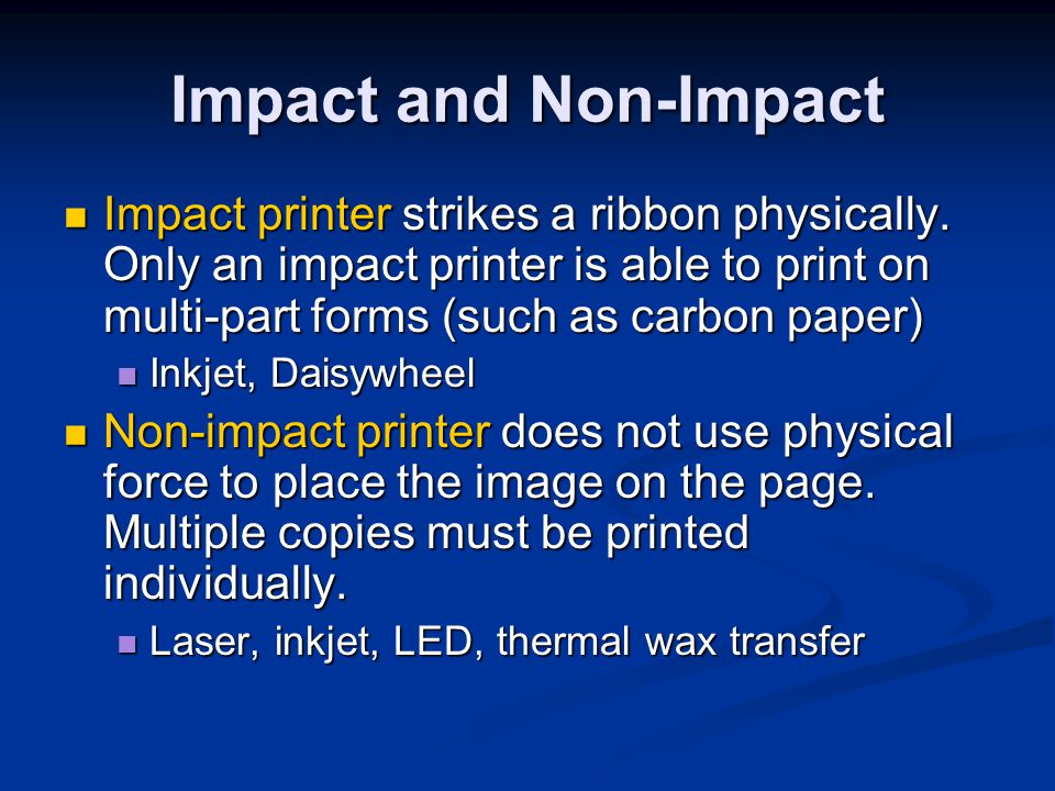 Impact and Non-Impact Impact printer strikes a ribbon physically. Only an impact printer is able to print on multi-part forms (such as carbon paper)