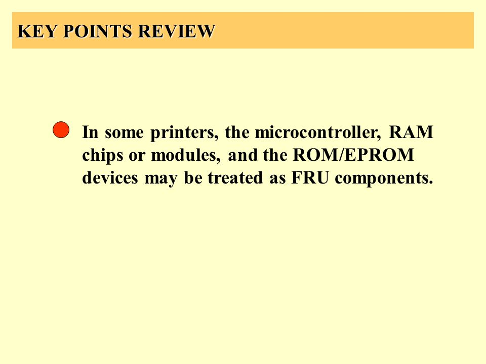 KEY POINTS REVIEW In some printers, the microcontroller, RAM chips or modules, and the ROM/EPROM devices may be treated as FRU components.