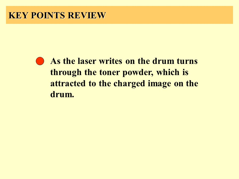 KEY POINTS REVIEW As the laser writes on the drum turns through the toner powder, which is attracted to the charged image on the drum.