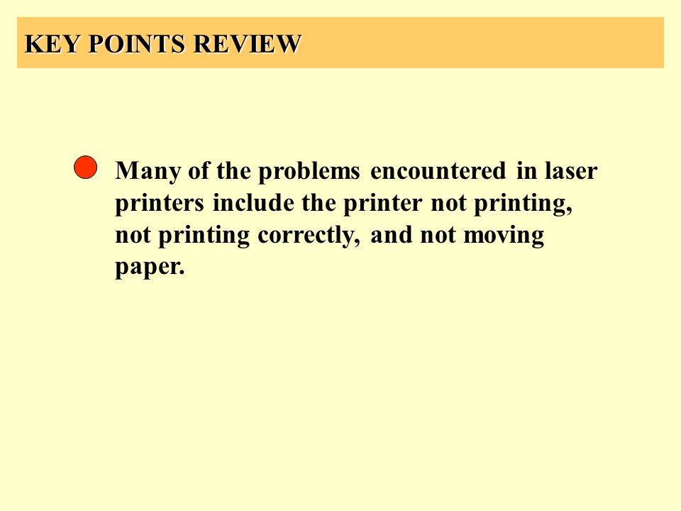 KEY POINTS REVIEW Many of the problems encountered in laser printers include the printer not printing, not printing correctly, and not moving paper.