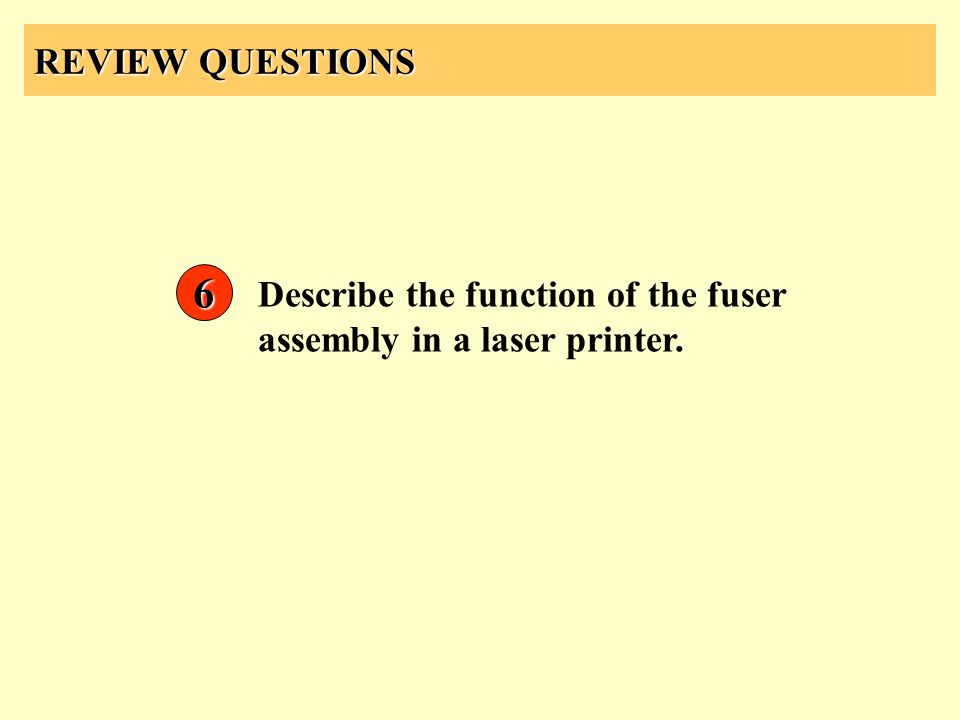 REVIEW QUESTIONS 6 Describe the function of the fuser assembly in a laser printer.