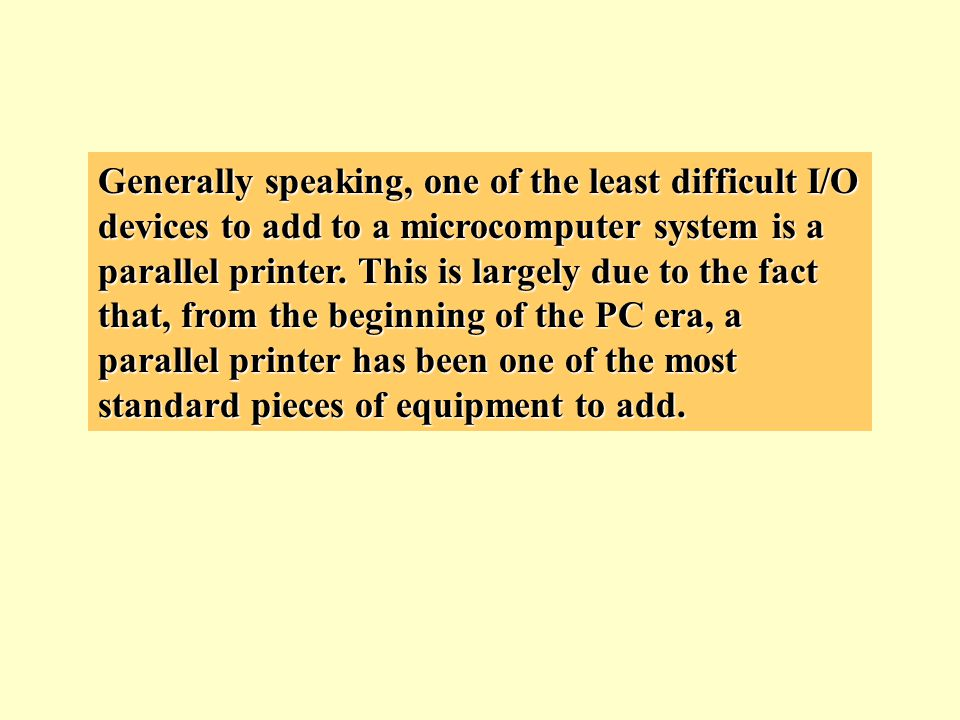 Generally speaking, one of the least difficult I/O devices to add to a microcomputer system is a parallel printer.