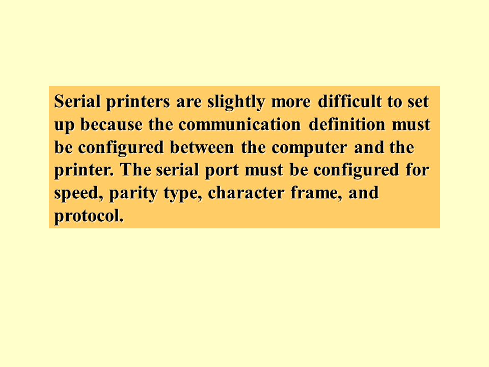 Serial printers are slightly more difficult to set up because the communication definition must be configured between the computer and the printer.