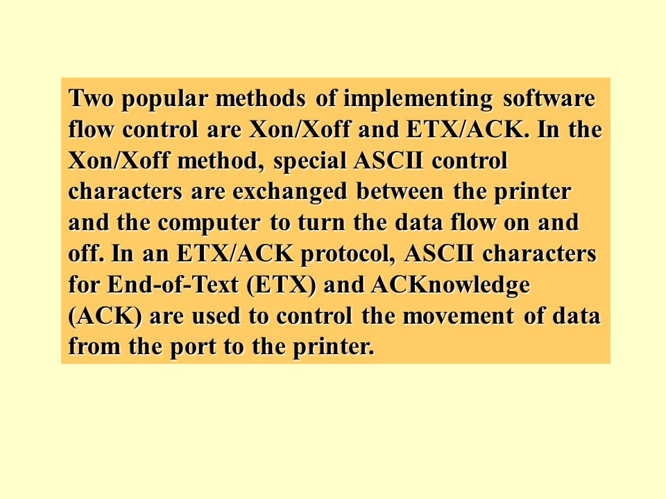 Two popular methods of implementing software flow control are Xon/Xoff and ETX/ACK.