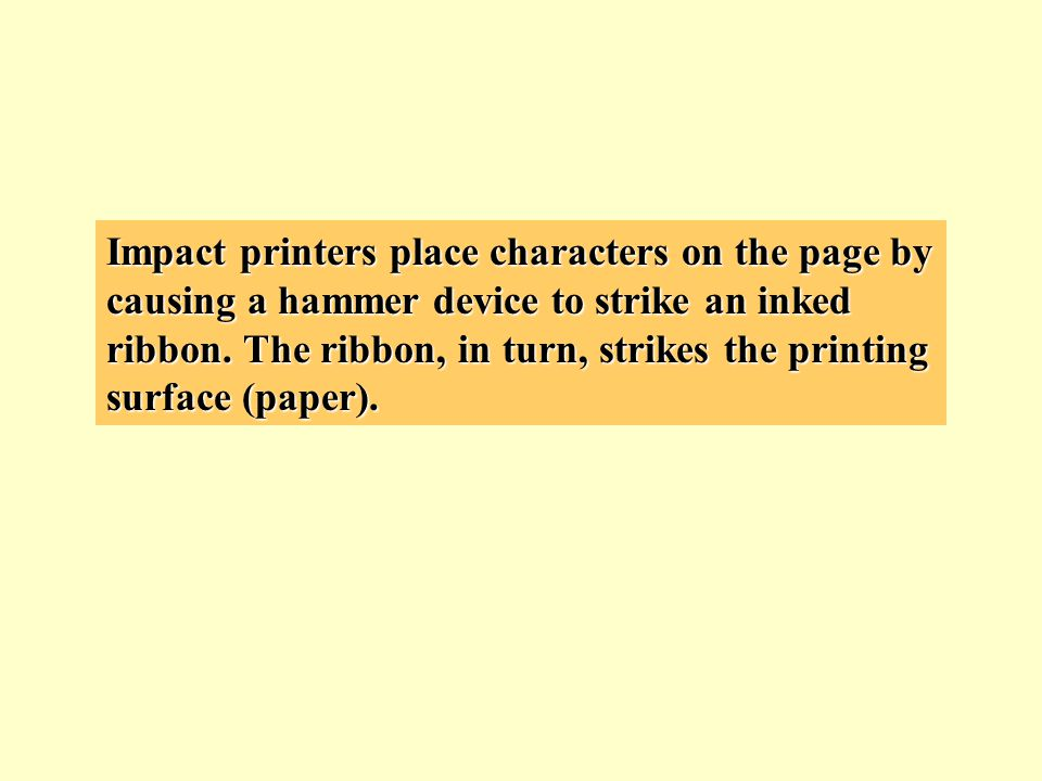 Impact printers place characters on the page by causing a hammer device to strike an inked ribbon.