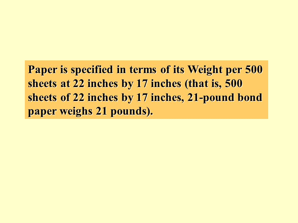 Paper is specified in terms of its Weight per 500 sheets at 22 inches by 17 inches (that is, 500 sheets of 22 inches by 17 inches, 21-pound bond paper weighs 21 pounds).