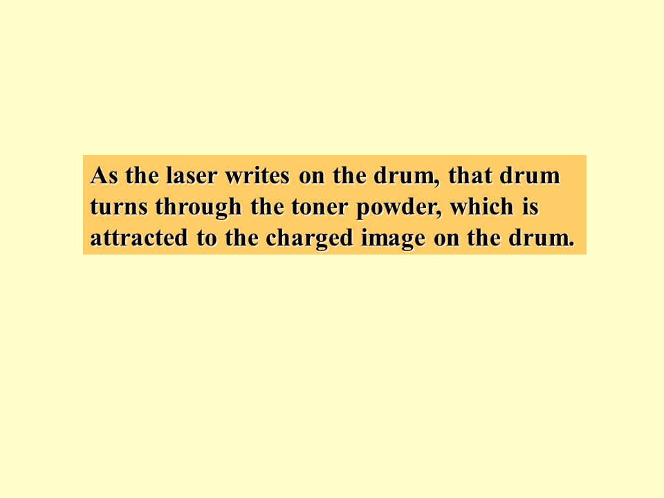 As the laser writes on the drum, that drum turns through the toner powder, which is attracted to the charged image on the drum.