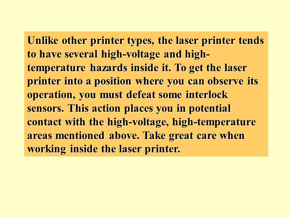 Unlike other printer types, the laser printer tends to have several high-voltage and high-temperature hazards inside it.