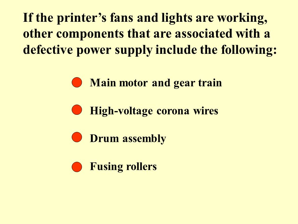 If the printer's fans and lights are working, other components that are associated with a defective power supply include the following: