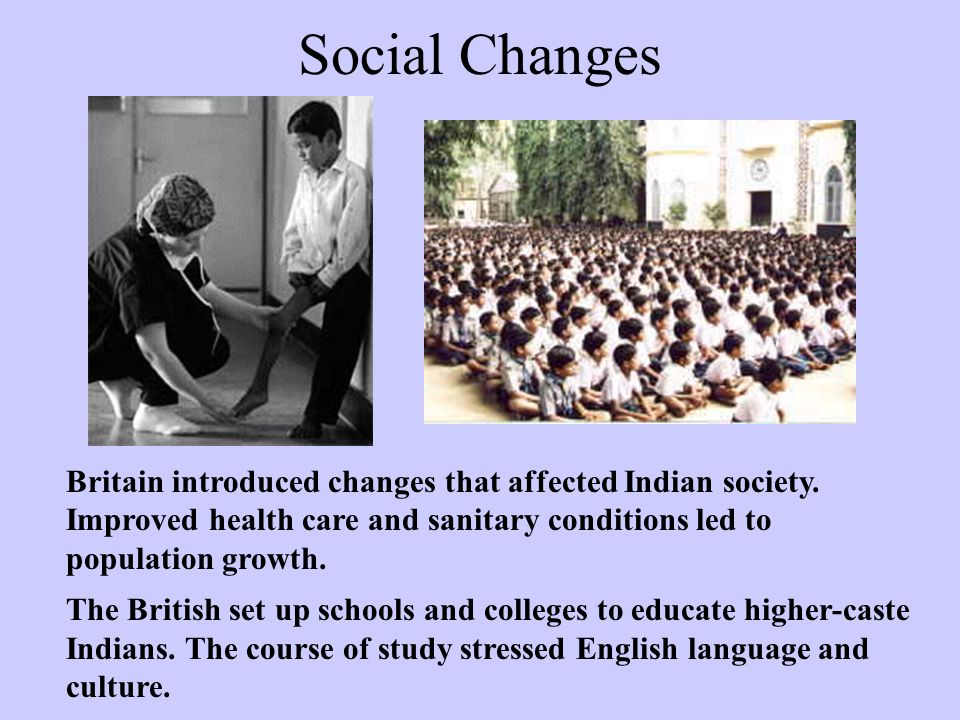 Social Changes Britain introduced changes that affected Indian society. Improved health care and sanitary conditions led to population growth.