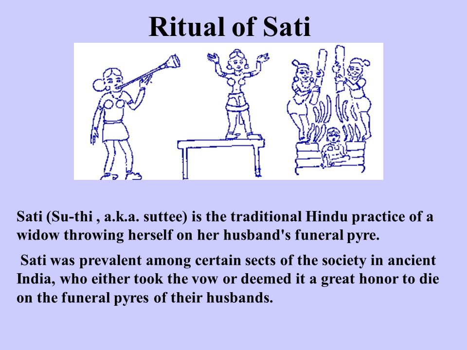 Ritual of Sati Sati (Su-thi , a.k.a. suttee) is the traditional Hindu practice of a widow throwing herself on her husband s funeral pyre.