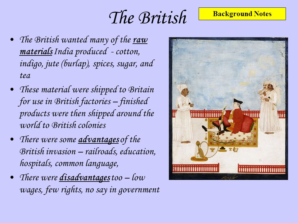 The British Background Notes. The British wanted many of the raw materials India produced - cotton, indigo, jute (burlap), spices, sugar, and tea.