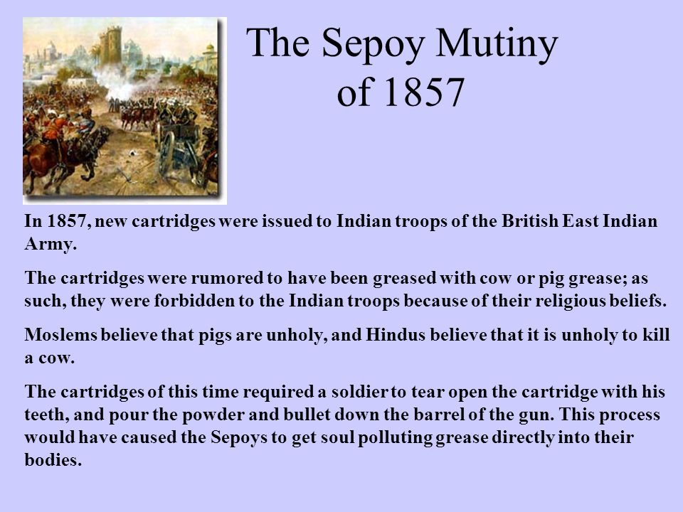 The Sepoy Mutiny of 1857 In 1857, new cartridges were issued to Indian troops of the British East Indian Army.