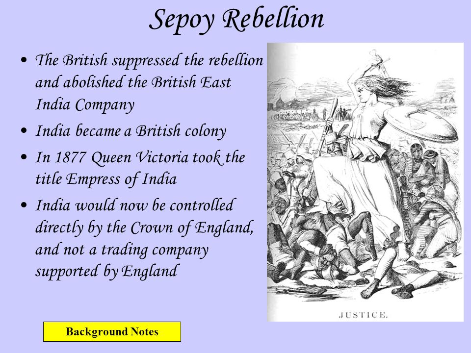 Sepoy Rebellion The British suppressed the rebellion and abolished the British East India Company. India became a British colony.